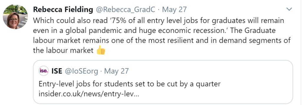 Rebecca Fielding tweet: Which could also read '75% of all entry level jobs for graduates will remain even in a global pandemic and huge economic recession'. The Graduate labour market remains one of the most resilient and in demand segments of the labour market.   Retweet of: ISE tweet Entry-level jobs for students set to be cut by a quarter